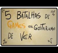 5 BATALHAS DE GAMES QUE GOSTARIAMOS DE VER