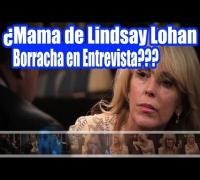 ¿Mama de Lindsay Lohan Borracha en Entrevista?